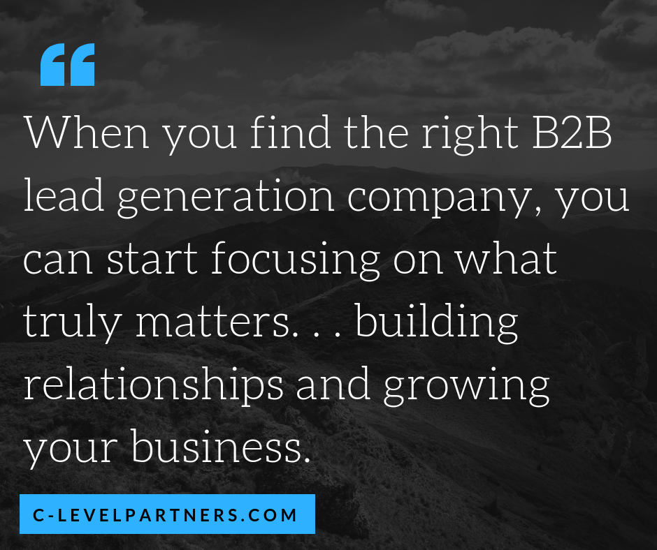 When you find the right B2B Lead Generation Company, like C-Level Partners, you can start focusing on what truly matters. . . building relationships and growing your business.
