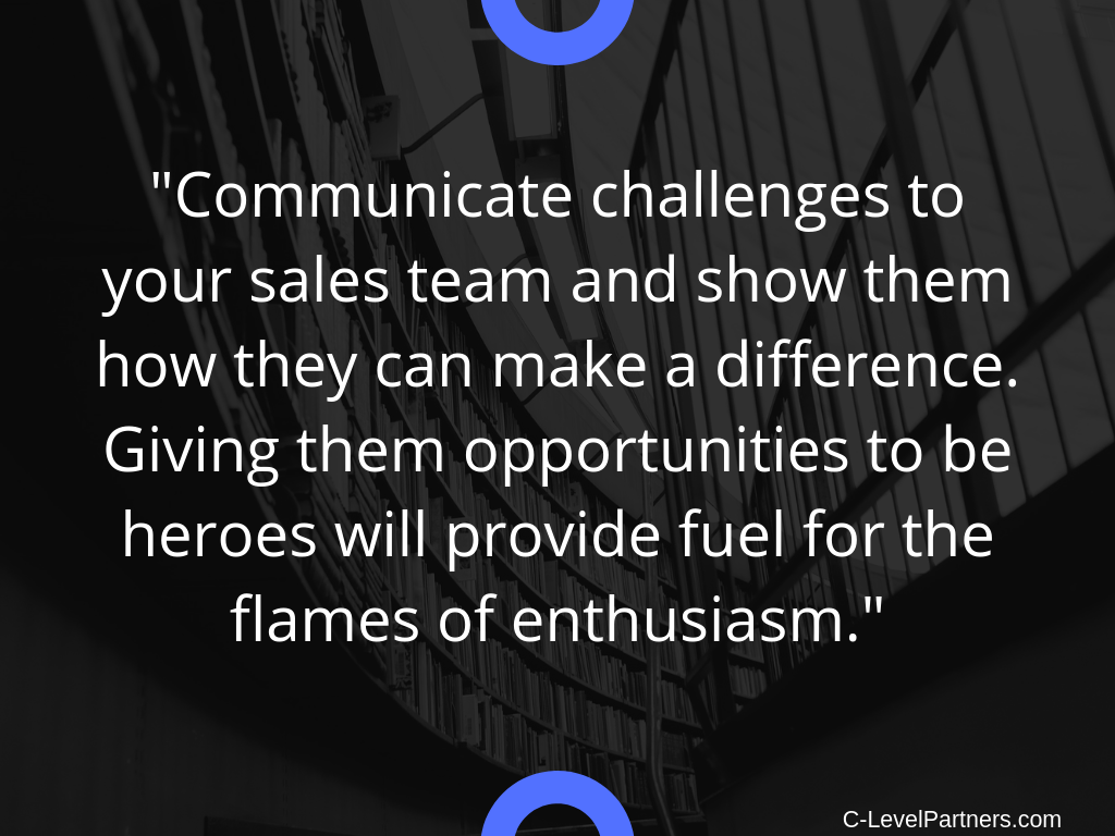 C-Level Partners recommends communicating challenges to your sales team and show how they can make a difference. Giving them opportunities to be heroes will provide fuel for the flames of enthusiasm.