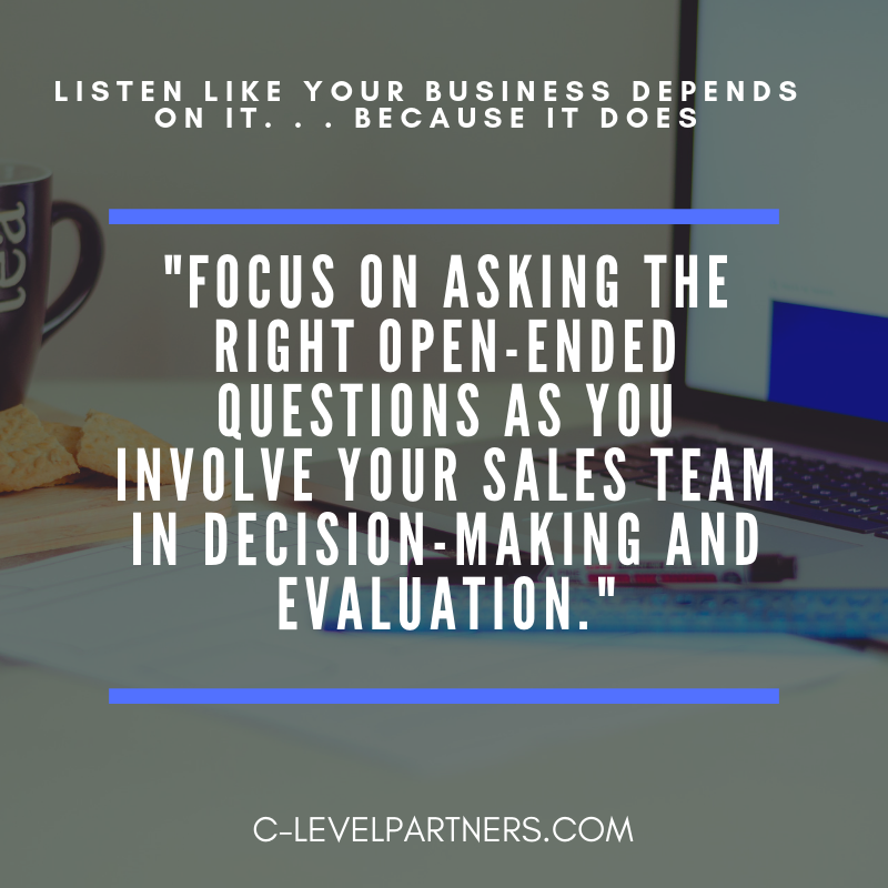 C-Level Partners suggests focusing on asking the right open-ended questions as you involve your sales team in decision-making and evaluation.